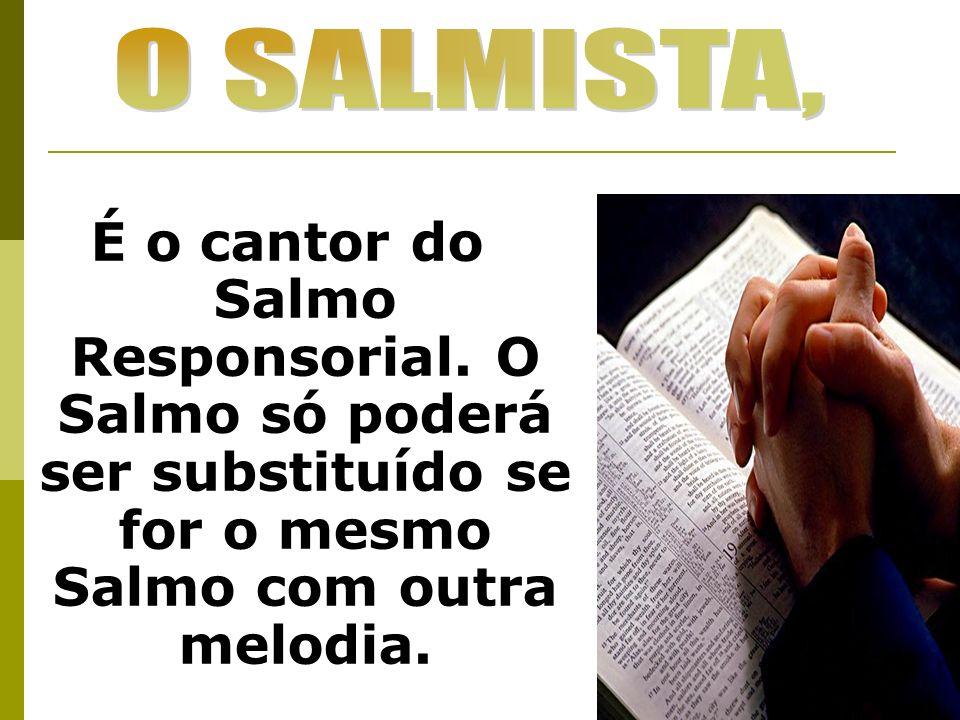 É o cantor do Salmo Responsorial. O Salmo só poderá ser substituído se for o mesmo Salmo com outra melodia.
