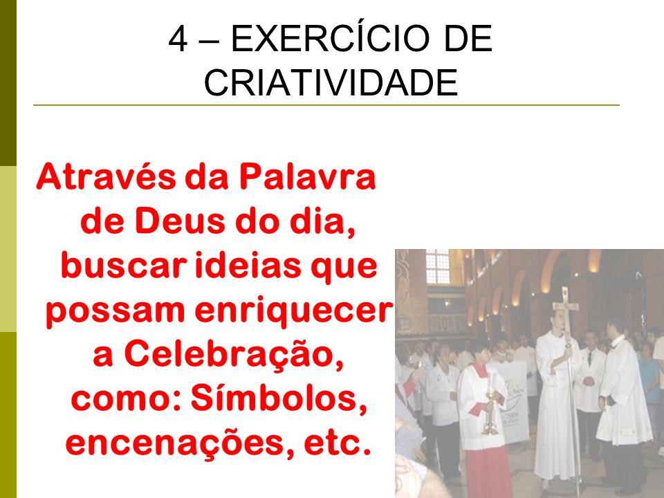 4 – EXERCÍCIO DE CRIATIVIDADE Através da Palavra de Deus do dia, buscar ideias que possam enriquecer a Celebração, como: Símbolos, encenações, etc.