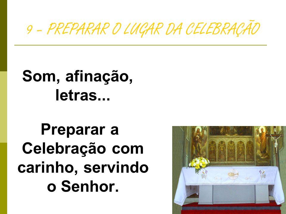 9 – PREPARAR O LUGAR DA CELEBRAÇÃO Som, afinação, letras... Preparar a Celebração com carinho, servindo o Senhor.