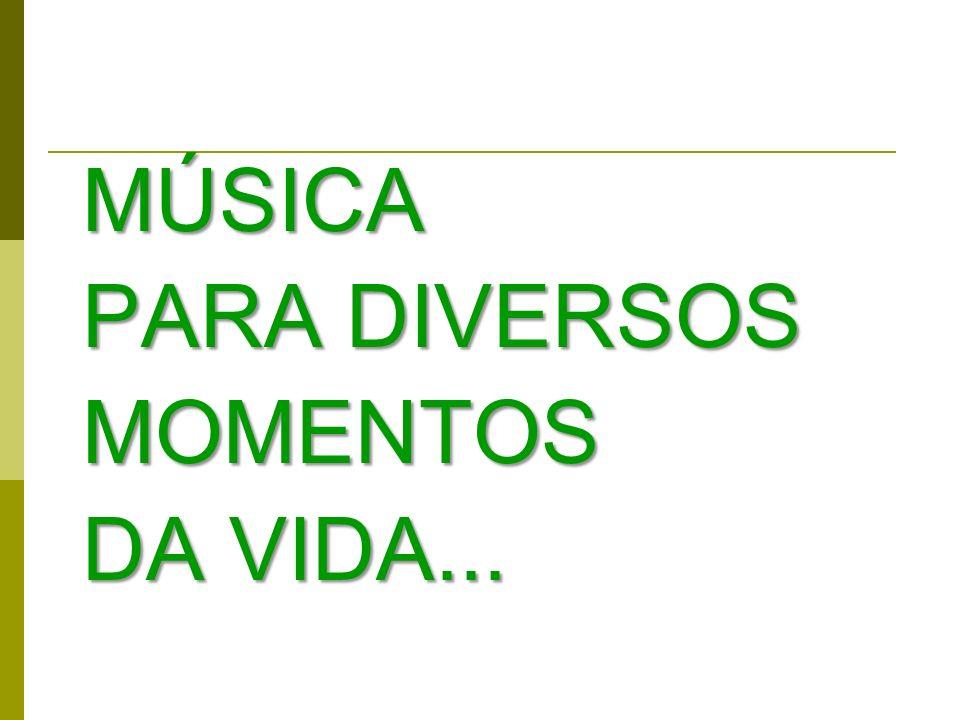 MÚSICA PARA DIVERSOS MOMENTOS DA VIDA...