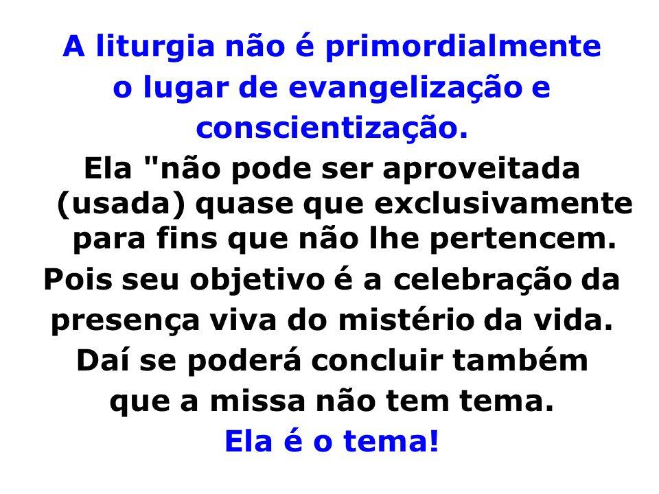 A liturgia não é primordialmente o lugar de evangelização e conscientização. Ela