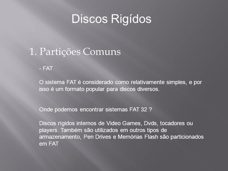 1. Partições Comuns - FAT O sistema FAT é considerado como relativamente simples, e por isso é um formato popular para discos diversos. Onde podemos e