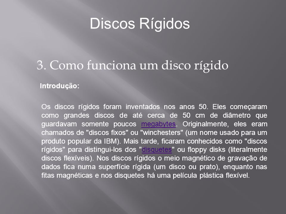 Introdução: Discos Rígidos Os discos rígidos foram inventados nos anos 50. Eles começaram como grandes discos de até cerca de 50 cm de diâmetro que gu