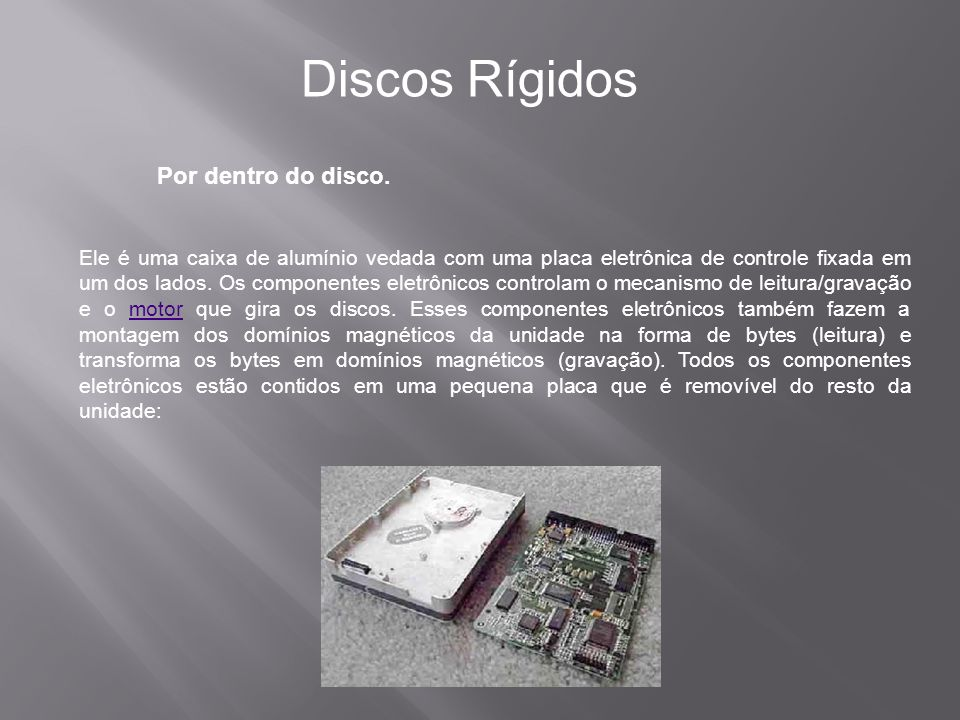 Por dentro do disco. Discos Rígidos Ele é uma caixa de alumínio vedada com uma placa eletrônica de controle fixada em um dos lados. Os componentes ele