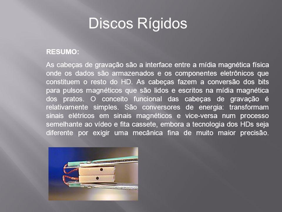 RESUMO: Discos Rígidos As cabeças de gravação são a interface entre a mídia magnética física onde os dados são armazenados e os componentes eletrônico
