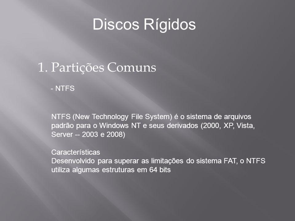 1. Partições Comuns - NTFS NTFS (New Technology File System) é o sistema de arquivos padrão para o Windows NT e seus derivados (2000, XP, Vista, Serve