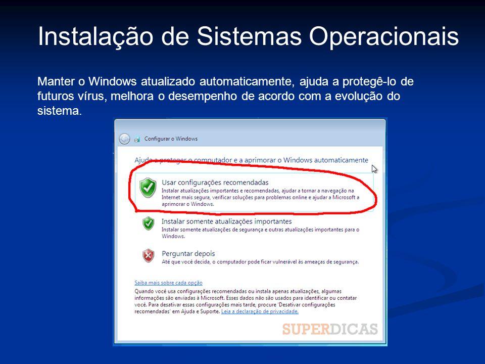 Instalação de Sistemas Operacionais Manter o Windows atualizado automaticamente, ajuda a protegê-lo de futuros vírus, melhora o desempenho de acordo c