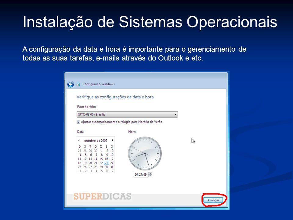 Instalação de Sistemas Operacionais A configuração da data e hora é importante para o gerenciamento de todas as suas tarefas, e-mails através do Outlo