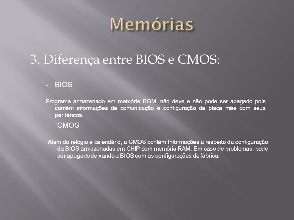 3. Diferença entre BIOS e CMOS: -BIOS Programa armazenado em memória ROM, não deve e não pode ser apagado pois contém informações de comunicação e con