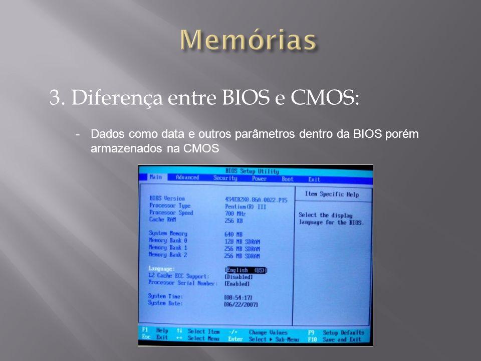 3. Diferença entre BIOS e CMOS: -Dados como data e outros parâmetros dentro da BIOS porém armazenados na CMOS