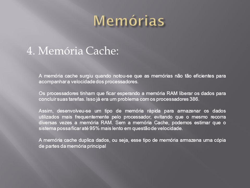 4. Memória Cache: A memória cache surgiu quando notou-se que as memórias não tão eficientes para acompanhar a velocidade dos processadores. Os process
