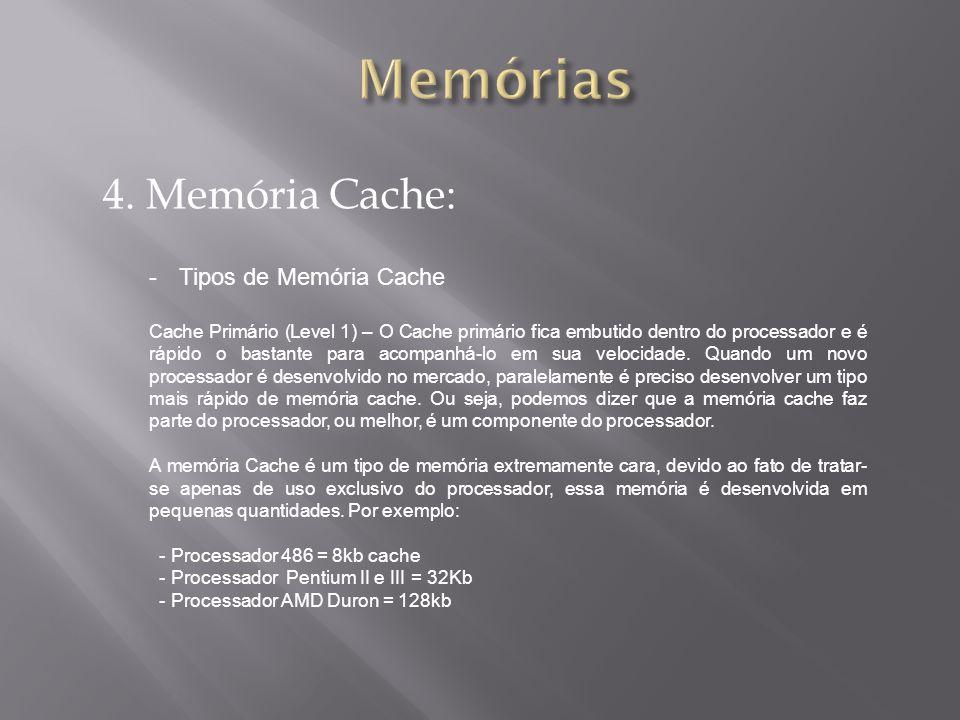 4. Memória Cache: -Tipos de Memória Cache Cache Primário (Level 1) – O Cache primário fica embutido dentro do processador e é rápido o bastante para a