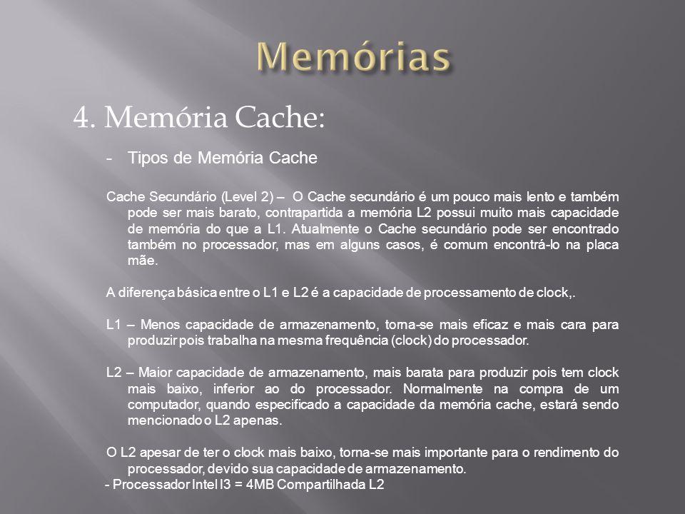 4. Memória Cache: -Tipos de Memória Cache Cache Secundário (Level 2) – O Cache secundário é um pouco mais lento e também pode ser mais barato, contrap