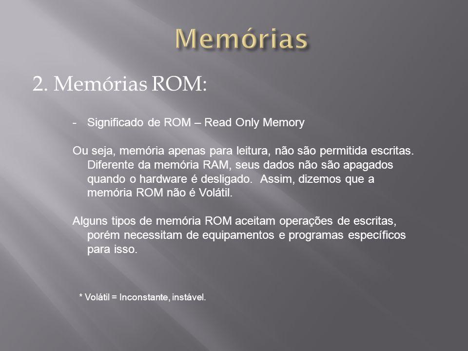 2. Memórias ROM: -Significado de ROM – Read Only Memory Ou seja, memória apenas para leitura, não são permitida escritas. Diferente da memória RAM, se