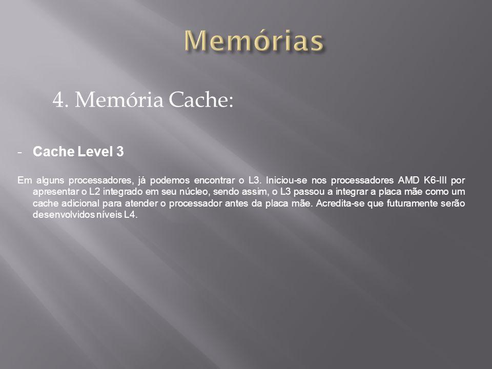 4. Memória Cache: -Cache Level 3 Em alguns processadores, já podemos encontrar o L3. Iniciou-se nos processadores AMD K6-III por apresentar o L2 integ
