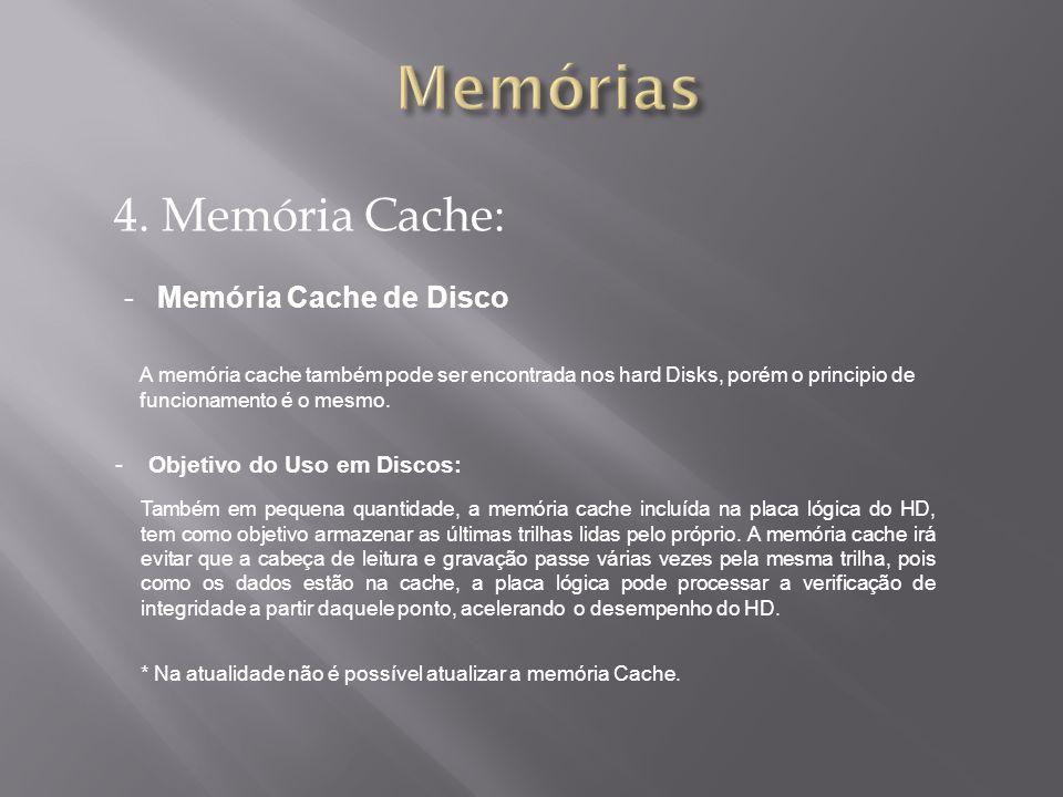 4. Memória Cache: -Memória Cache de Disco A memória cache também pode ser encontrada nos hard Disks, porém o principio de funcionamento é o mesmo. -Ob