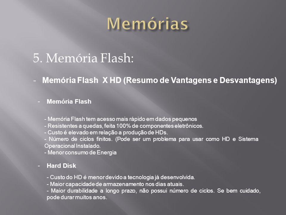 5. Memória Flash: -Memória Flash X HD (Resumo de Vantagens e Desvantagens) - Memória Flash tem acesso mais rápido em dados pequenos - Resistentes a qu