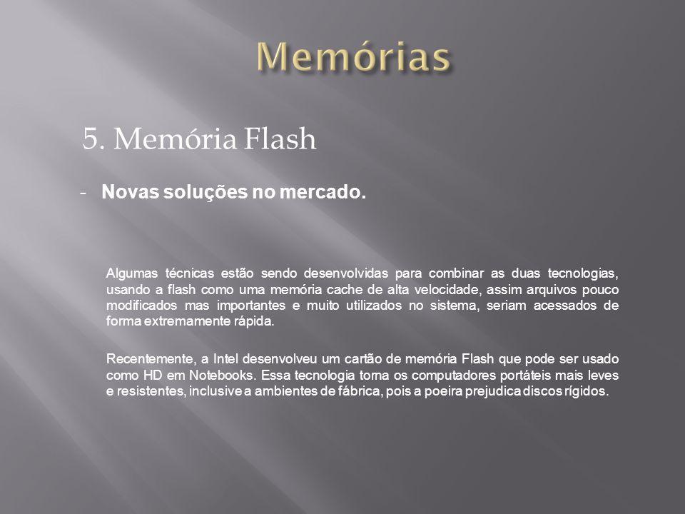 5. Memória Flash -Novas soluções no mercado. Algumas técnicas estão sendo desenvolvidas para combinar as duas tecnologias, usando a flash como uma mem