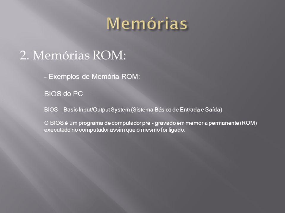 2. Memórias ROM: - Exemplos de Memória ROM: BIOS do PC BIOS – Basic Input/Output System (Sistema Básico de Entrada e Saída) O BIOS é um programa de co