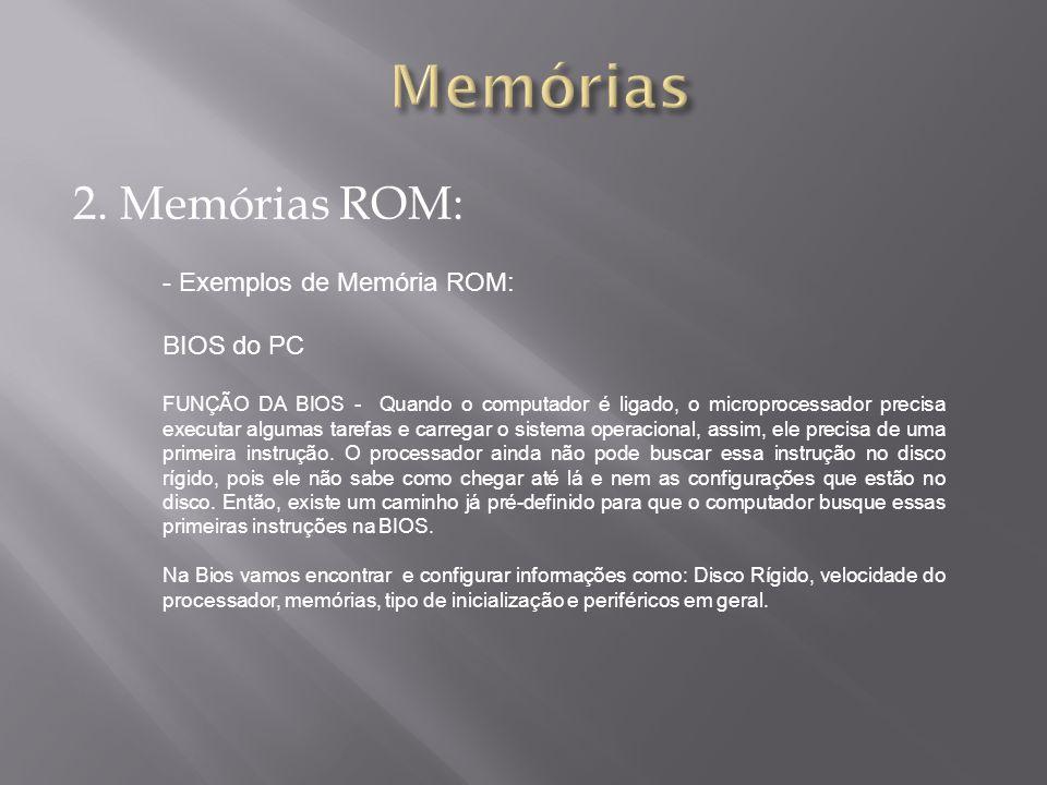 2. Memórias ROM: - Exemplos de Memória ROM: BIOS do PC FUNÇÃO DA BIOS - Quando o computador é ligado, o microprocessador precisa executar algumas tare