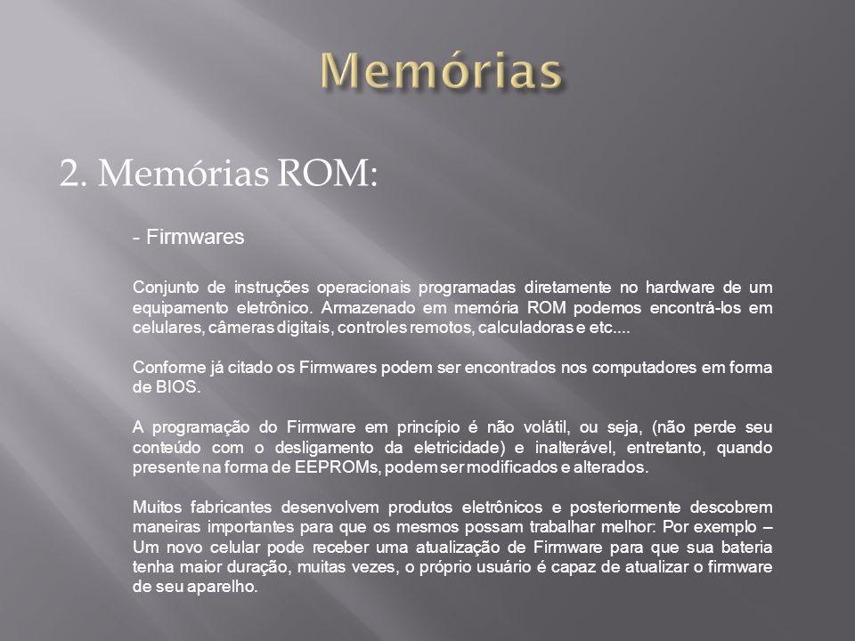 2. Memórias ROM: - Firmwares Conjunto de instruções operacionais programadas diretamente no hardware de um equipamento eletrônico. Armazenado em memór