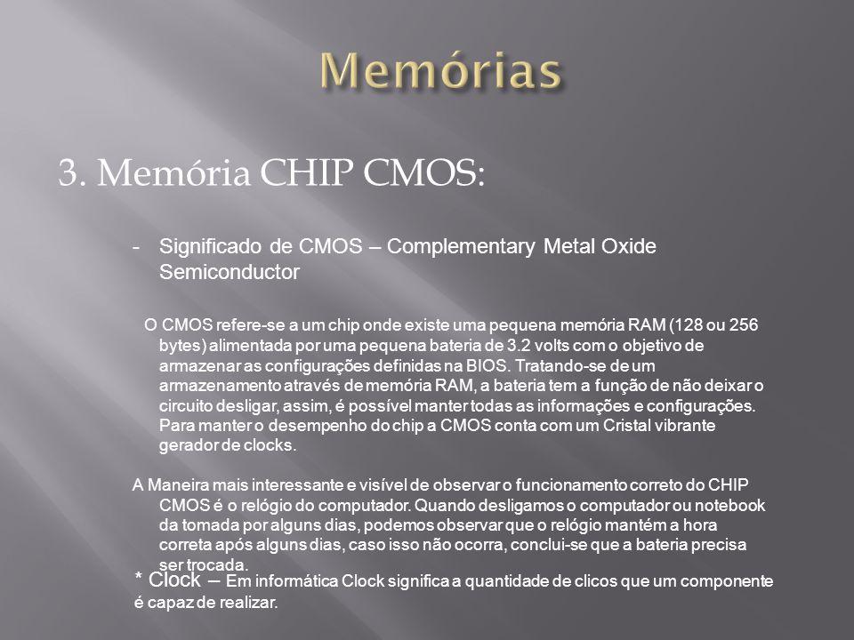 3. Memória CHIP CMOS: -Significado de CMOS – Complementary Metal Oxide Semiconductor O CMOS refere-se a um chip onde existe uma pequena memória RAM (1