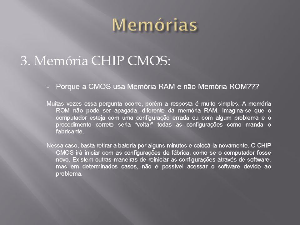 3. Memória CHIP CMOS: -Porque a CMOS usa Memória RAM e não Memória ROM??? Muitas vezes essa pergunta ocorre, porém a resposta é muito simples. A memór