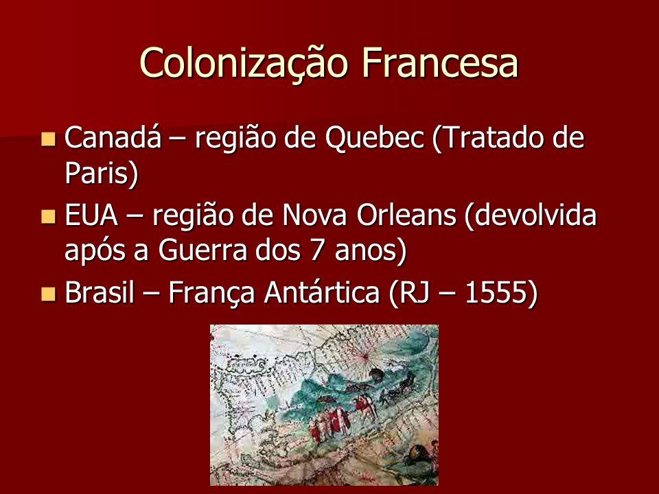 Colonização Francesa Canadá – região de Quebec (Tratado de Paris) Canadá – região de Quebec (Tratado de Paris) EUA – região de Nova Orleans (devolvida