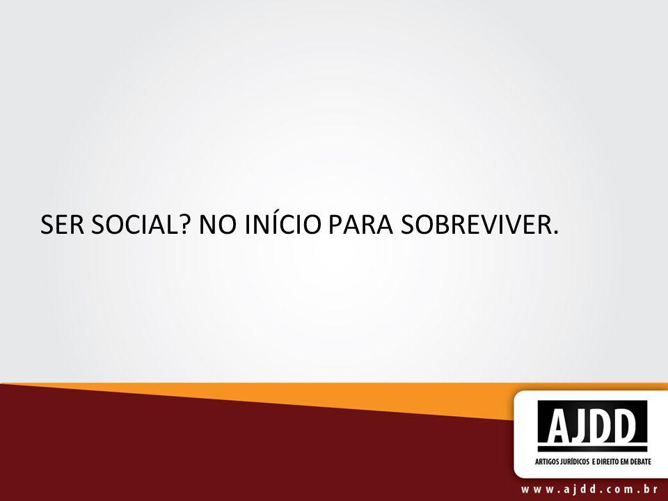 SER SOCIAL? NO INÍCIO PARA SOBREVIVER.