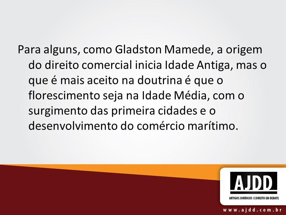 Para alguns, como Gladston Mamede, a origem do direito comercial inicia Idade Antiga, mas o que é mais aceito na doutrina é que o florescimento seja n