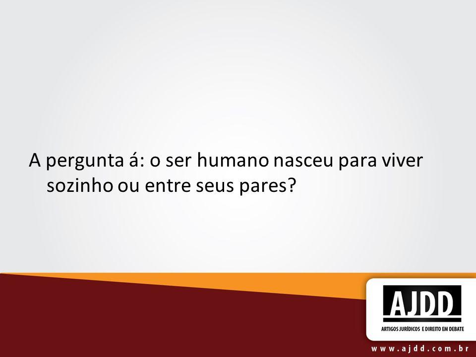 A pergunta á: o ser humano nasceu para viver sozinho ou entre seus pares?