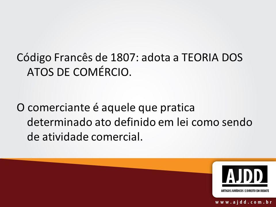 Código Francês de 1807: adota a TEORIA DOS ATOS DE COMÉRCIO. O comerciante é aquele que pratica determinado ato definido em lei como sendo de atividad