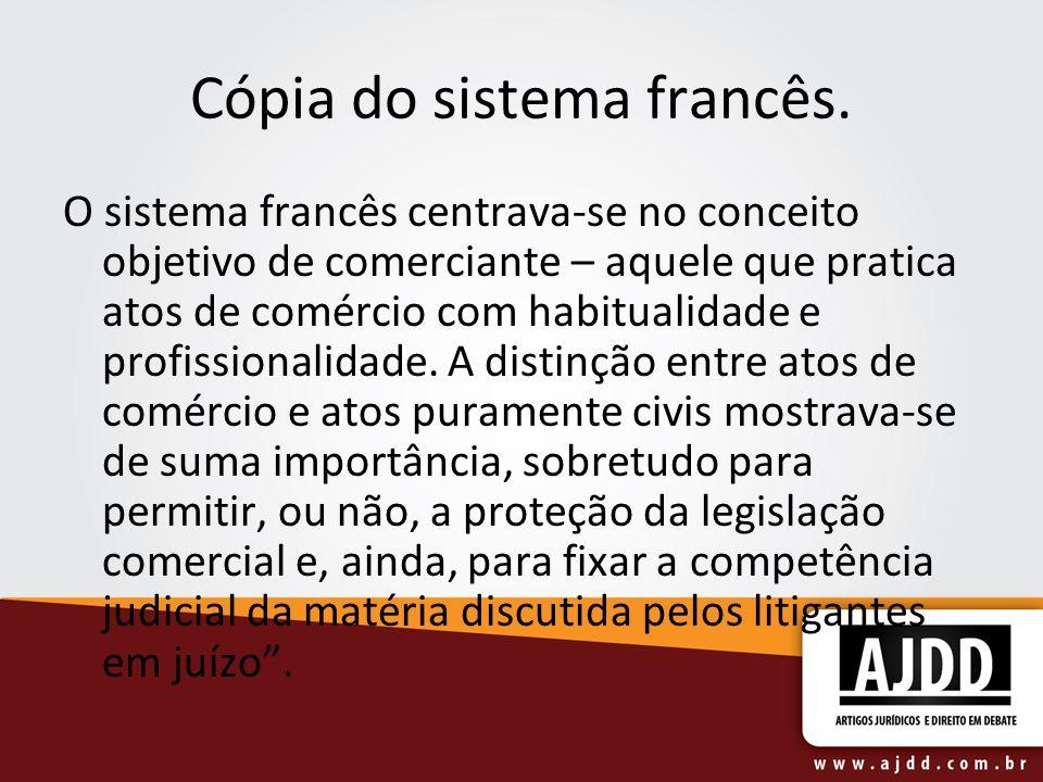 Cópia do sistema francês. O sistema francês centrava-se no conceito objetivo de comerciante – aquele que pratica atos de comércio com habitualidade e