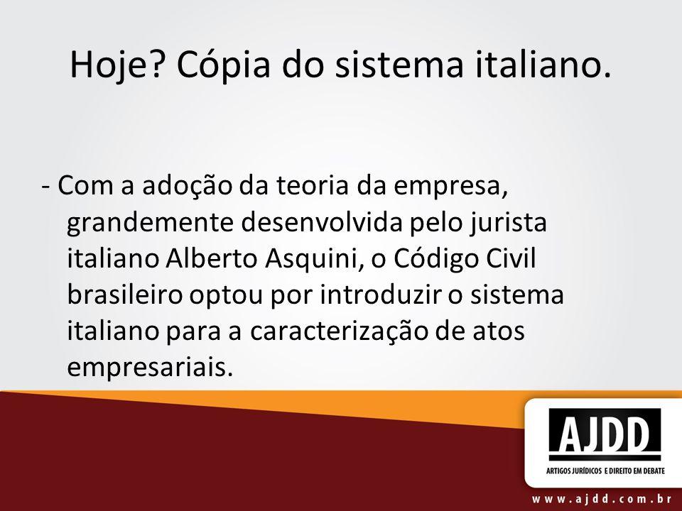 Hoje? Cópia do sistema italiano. - Com a adoção da teoria da empresa, grandemente desenvolvida pelo jurista italiano Alberto Asquini, o Código Civil b
