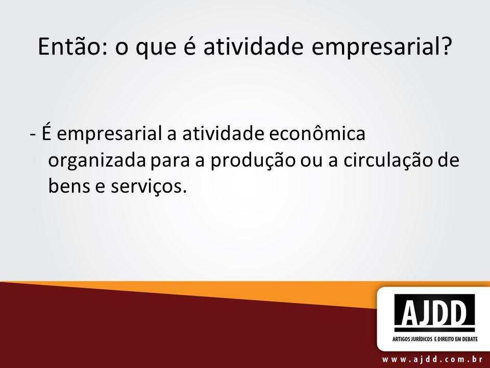 Então: o que é atividade empresarial? - É empresarial a atividade econômica organizada para a produção ou a circulação de bens e serviços.
