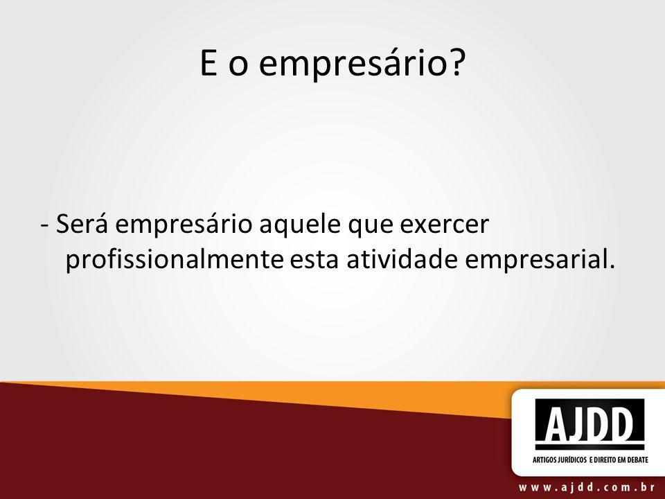 E o empresário? - Será empresário aquele que exercer profissionalmente esta atividade empresarial.