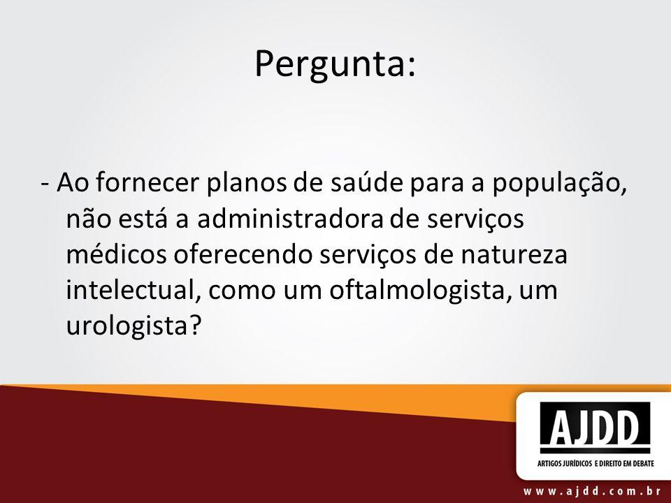 Pergunta: - Ao fornecer planos de saúde para a população, não está a administradora de serviços médicos oferecendo serviços de natureza intelectual, c