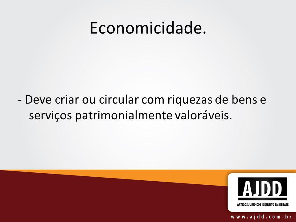 Economicidade. - Deve criar ou circular com riquezas de bens e serviços patrimonialmente valoráveis.
