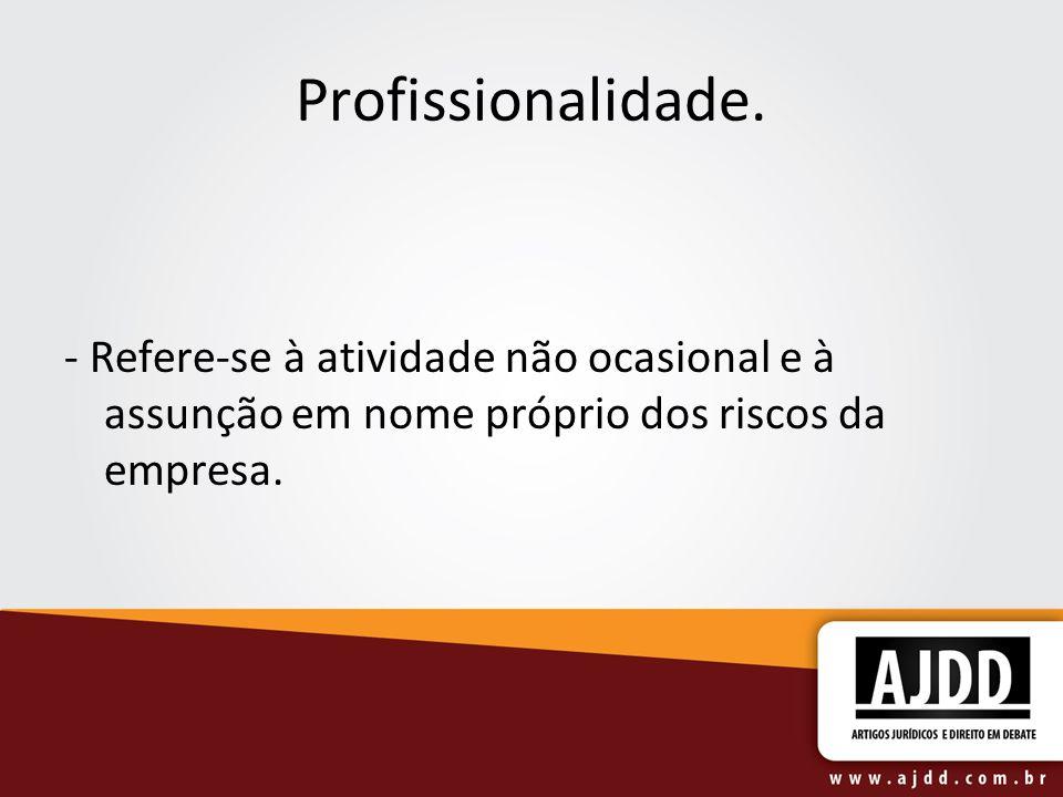 Profissionalidade. - Refere-se à atividade não ocasional e à assunção em nome próprio dos riscos da empresa.