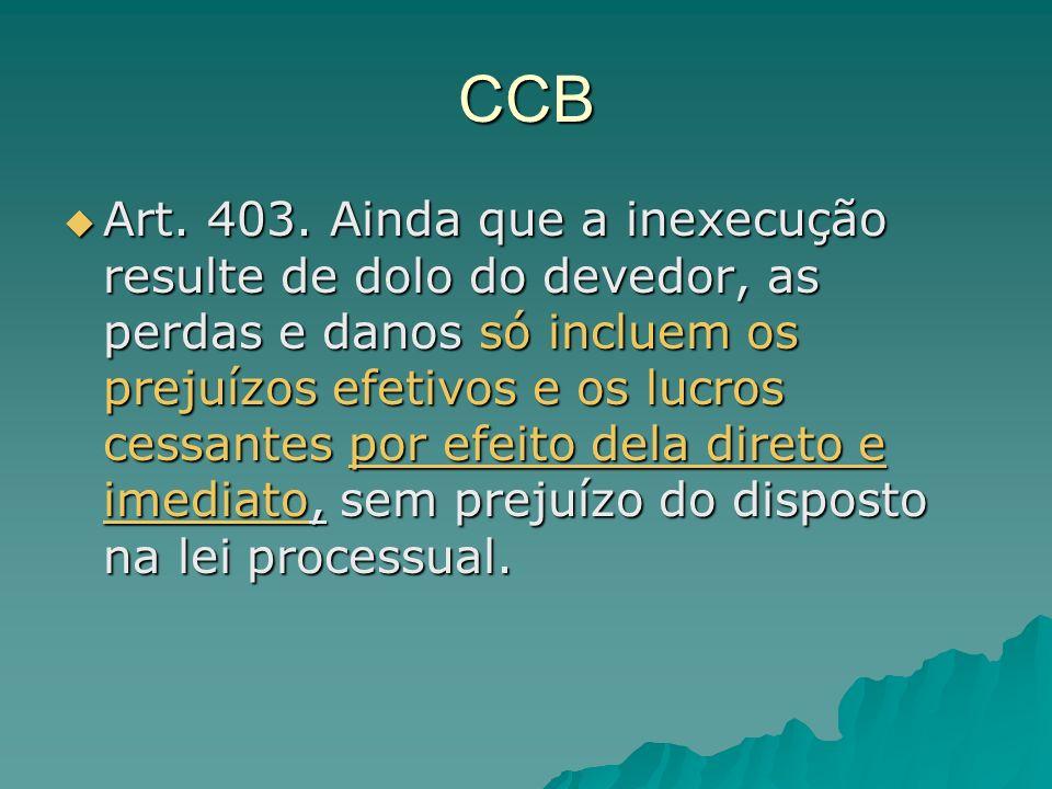 CCB Art. 403. Ainda que a inexecução resulte de dolo do devedor, as perdas e danos só incluem os prejuízos efetivos e os lucros cessantes por efeito d