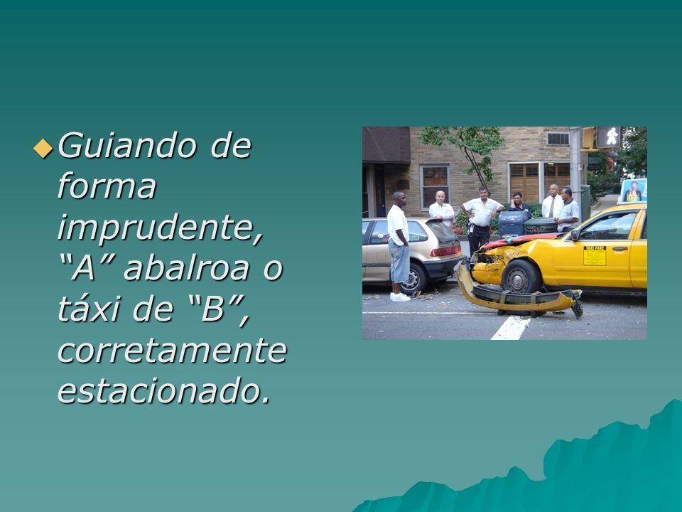 Guiando de forma imprudente, A abalroa o táxi de B, corretamente estacionado. Guiando de forma imprudente, A abalroa o táxi de B, corretamente estacio