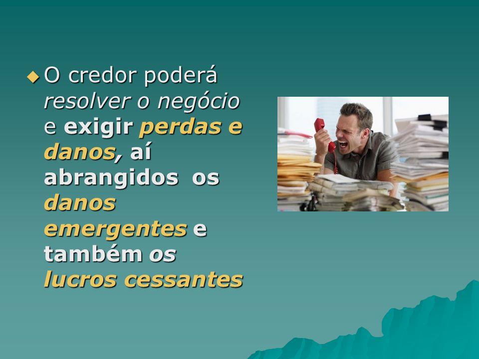 O credor poderá resolver o negócio e exigir perdas e danos, aí abrangidos os danos emergentes e também os lucros cessantes O credor poderá resolver o
