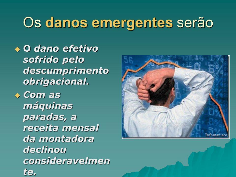 Os danos emergentes serão O dano efetivo sofrido pelo descumprimento obrigacional. O dano efetivo sofrido pelo descumprimento obrigacional. Com as máq
