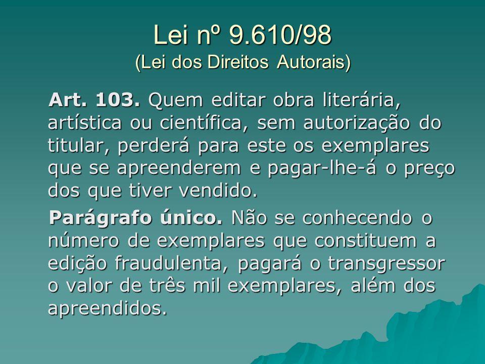 Lei nº 9.610/98 (Lei dos Direitos Autorais) Art. 103. Quem editar obra literária, artística ou científica, sem autorização do titular, perderá para es