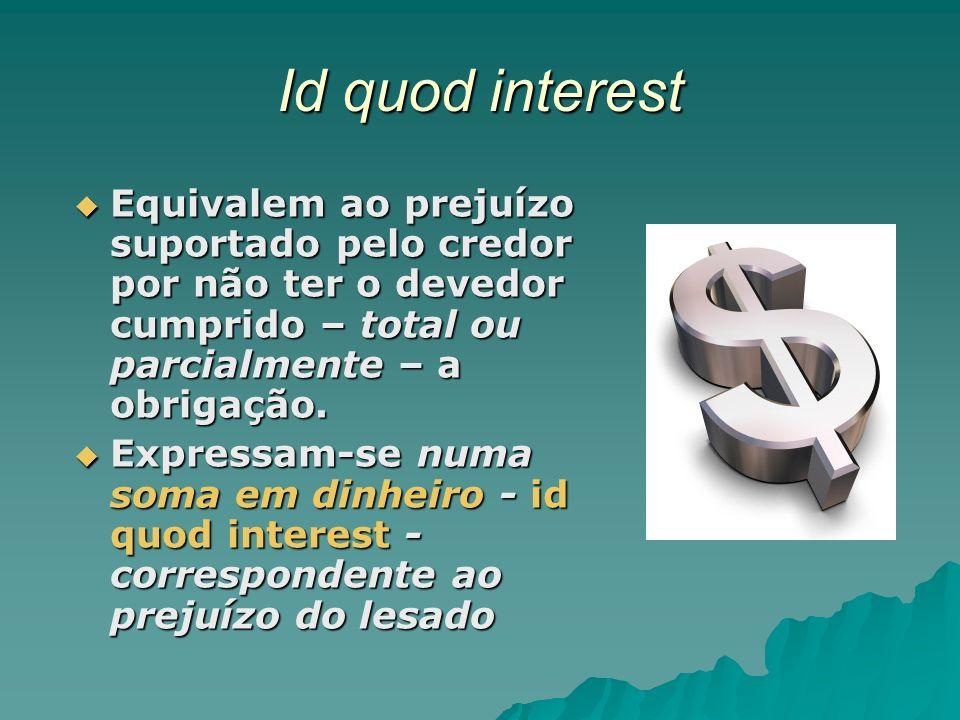 Id quod interest Equivalem ao prejuízo suportado pelo credor por não ter o devedor cumprido – total ou parcialmente – a obrigação. Equivalem ao prejuí