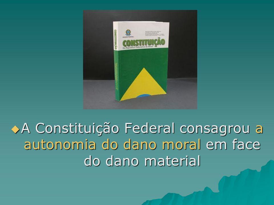 A Constituição Federal consagrou a autonomia do dano moral em face do dano material A Constituição Federal consagrou a autonomia do dano moral em face