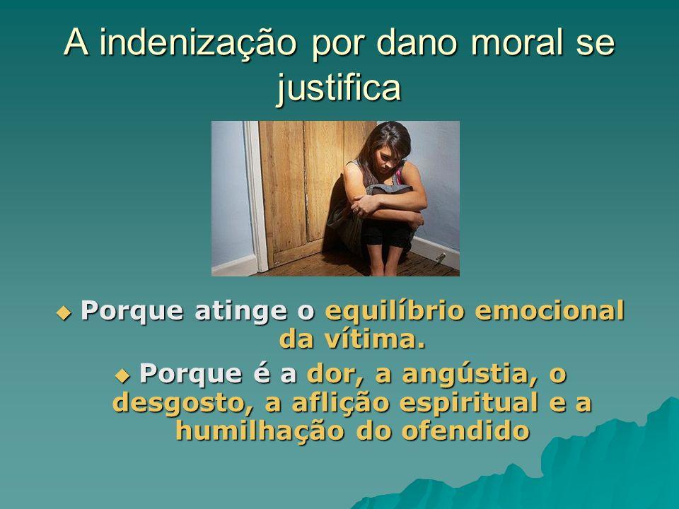A indenização por dano moral se justifica Porque atinge o equilíbrio emocional da vítima. Porque atinge o equilíbrio emocional da vítima. Porque é a d