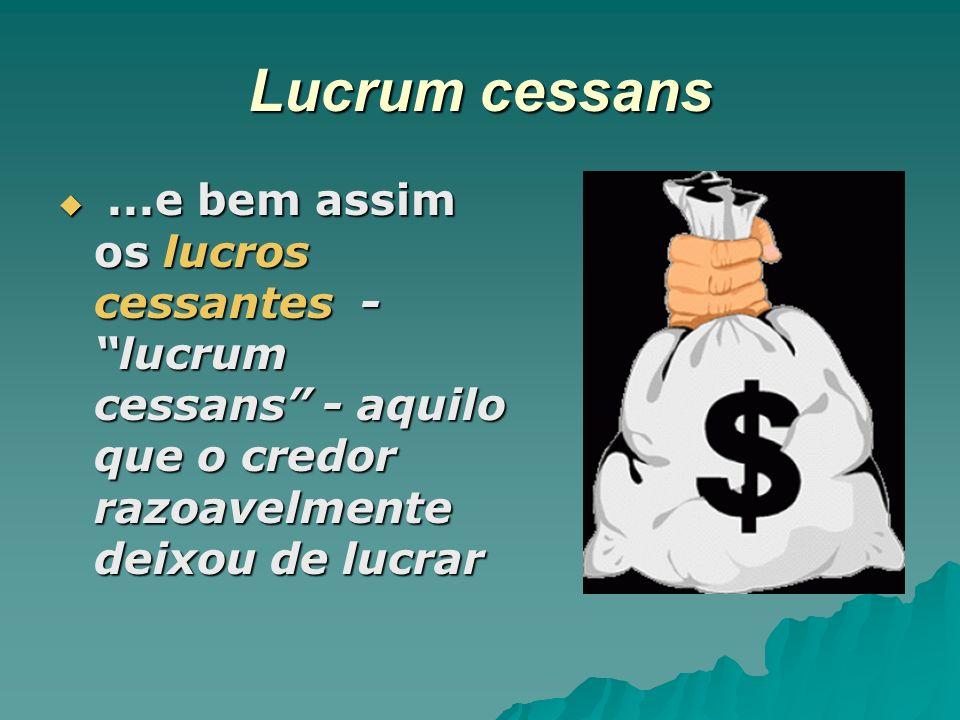 Lucrum cessans...e bem assim os lucros cessantes - lucrum cessans - aquilo que o credor razoavelmente deixou de lucrar...e bem assim os lucros cessant