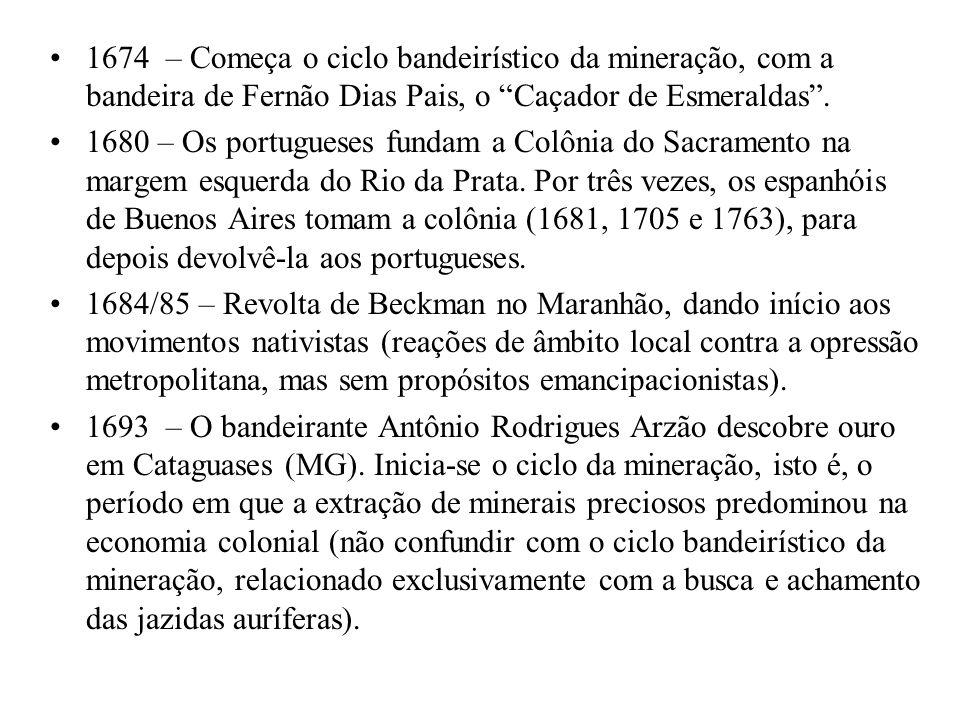 1674 – Começa o ciclo bandeirístico da mineração, com a bandeira de Fernão Dias Pais, o Caçador de Esmeraldas. 1680 – Os portugueses fundam a Colônia