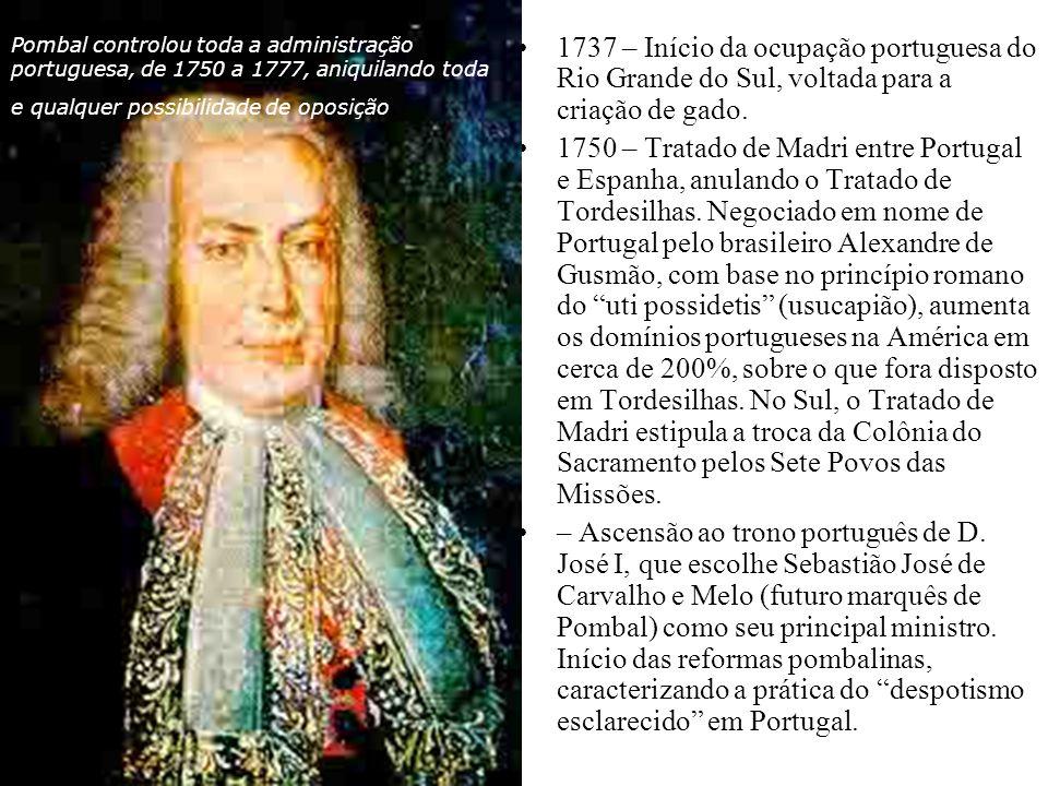 1737 – Início da ocupação portuguesa do Rio Grande do Sul, voltada para a criação de gado. 1750 – Tratado de Madri entre Portugal e Espanha, anulando
